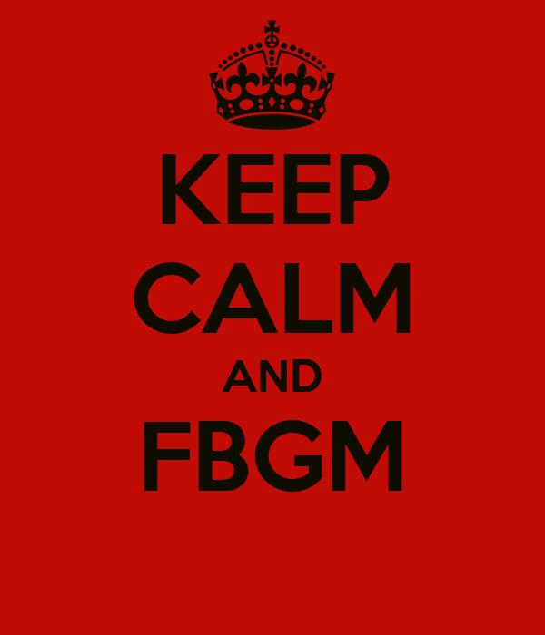 KEEP CALM AND FBGM