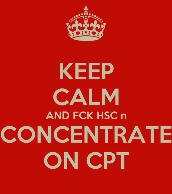 KEEP CALM AND FCK HSC n CONCENTRATE ON CPT
