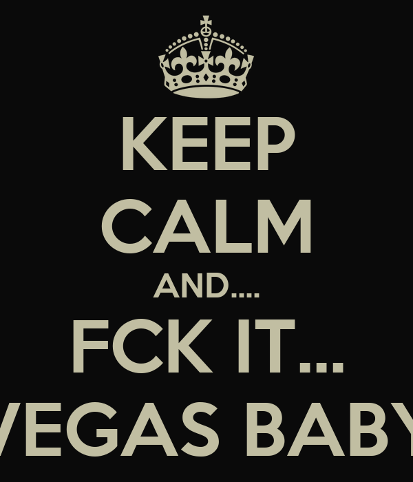 KEEP CALM AND.... FCK IT... VEGAS BABY