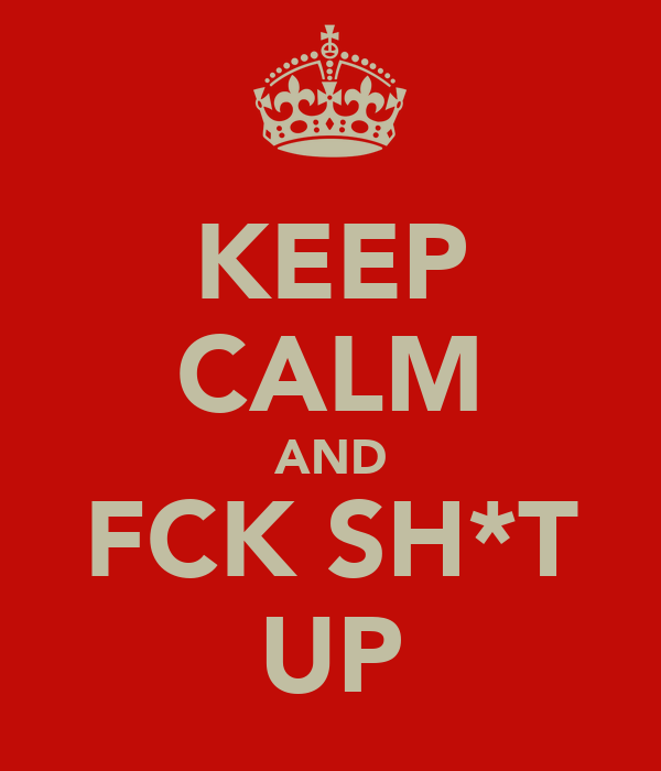 KEEP CALM AND FCK SH*T UP