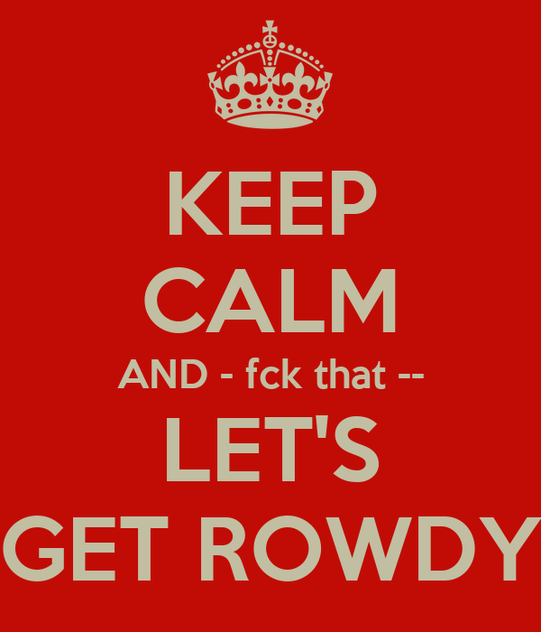KEEP CALM AND - fck that --  LET'S  GET ROWDY