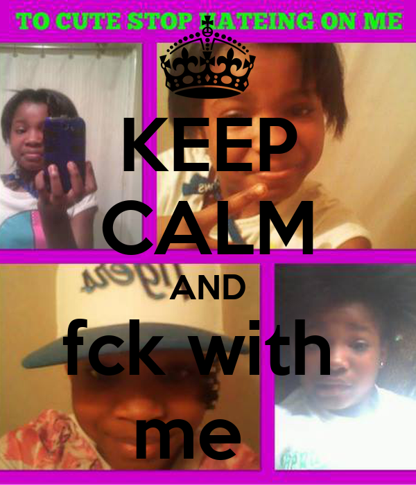 KEEP CALM AND fck with  me