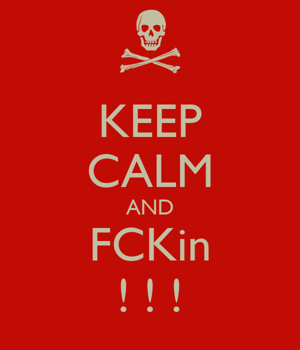 KEEP CALM AND FCKin ! ! !