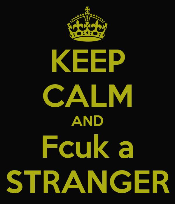 KEEP CALM AND Fcuk a STRANGER