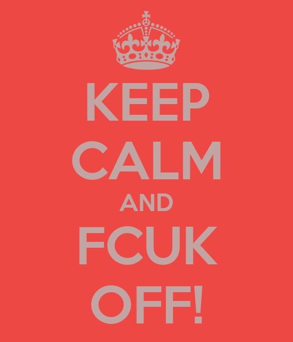 KEEP CALM AND FCUK OFF!