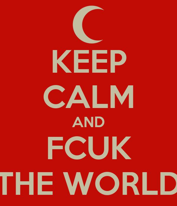 KEEP CALM AND FCUK THE WORLD