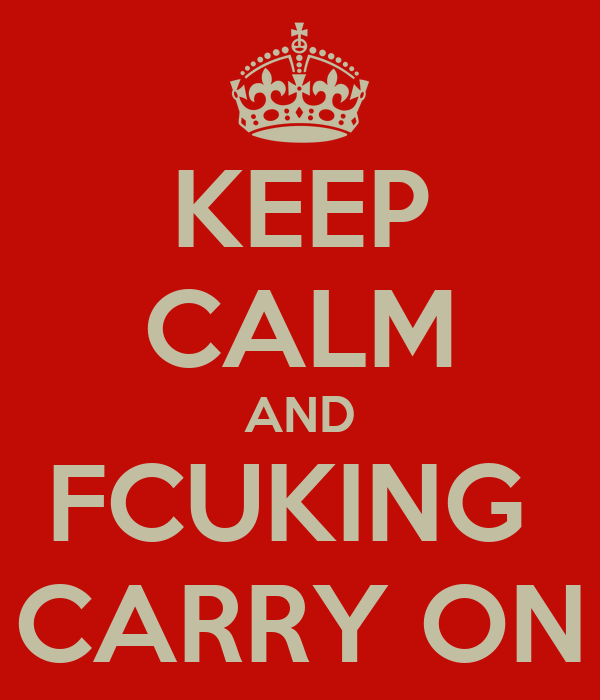 KEEP CALM AND FCUKING  CARRY ON