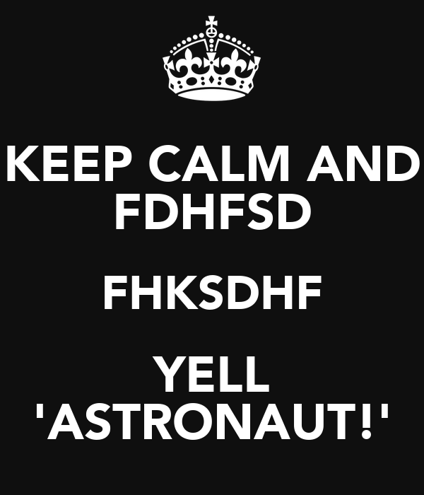 KEEP CALM AND FDHFSD FHKSDHF YELL 'ASTRONAUT!'