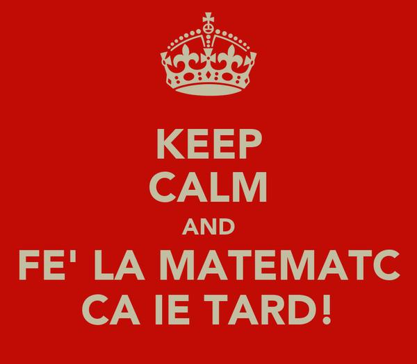 KEEP CALM AND FE' LA MATEMATC CA IE TARD!