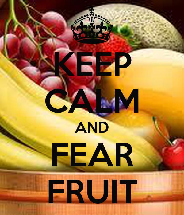 KEEP CALM AND FEAR FRUIT