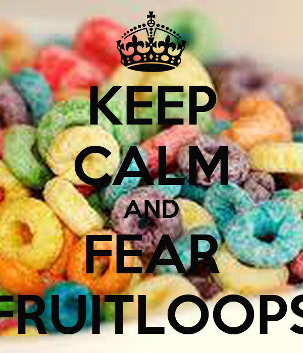 KEEP CALM AND FEAR FRUITLOOPS