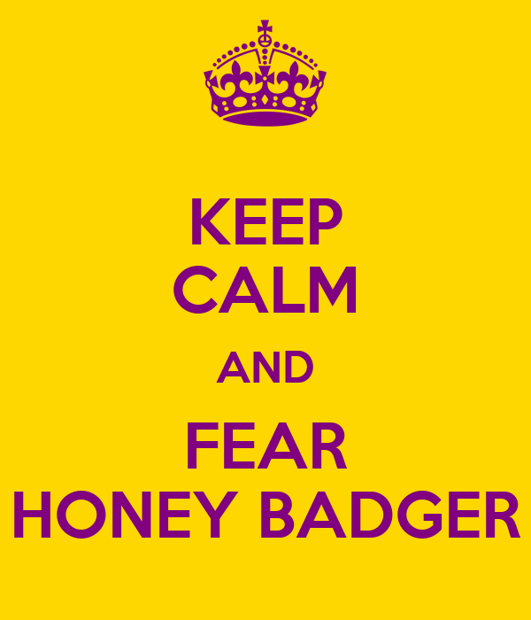 KEEP CALM AND FEAR HONEY BADGER