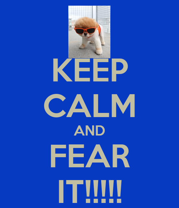 KEEP CALM AND FEAR IT!!!!!
