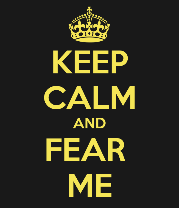 KEEP CALM AND FEAR  ME
