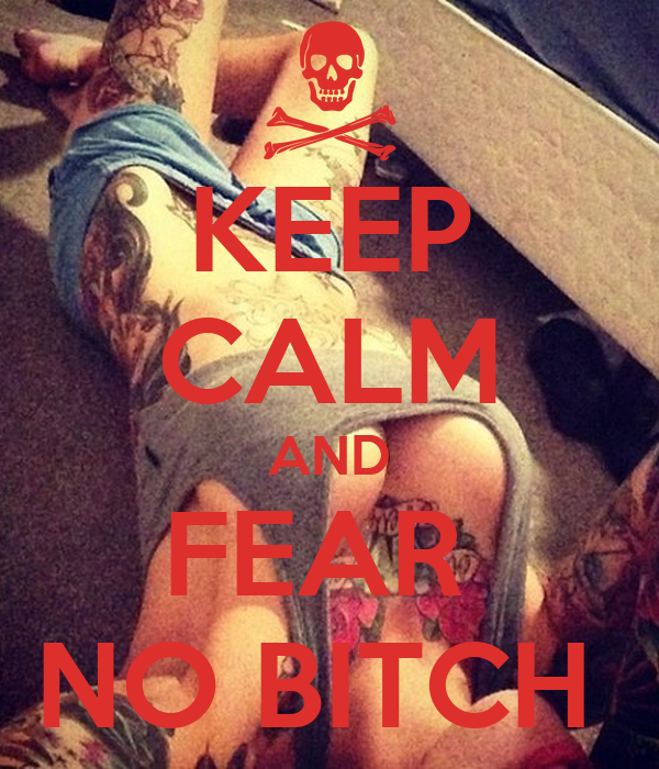KEEP CALM AND FEAR  NO BITCH