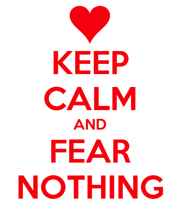 KEEP CALM AND FEAR NOTHING