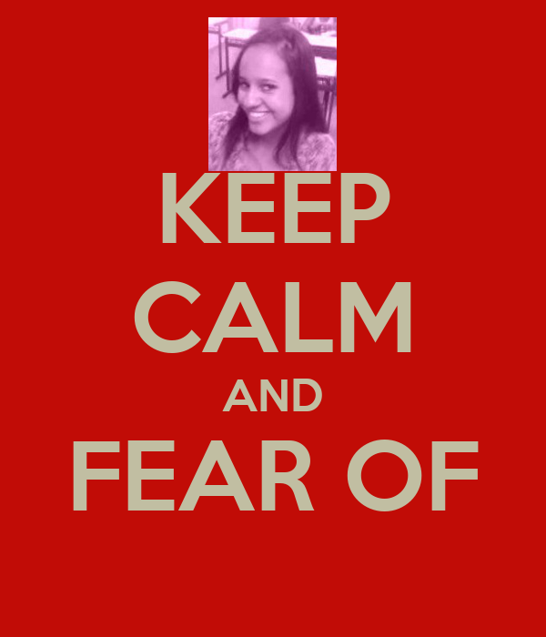 KEEP CALM AND FEAR OF