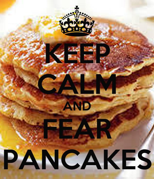KEEP CALM AND FEAR PANCAKES