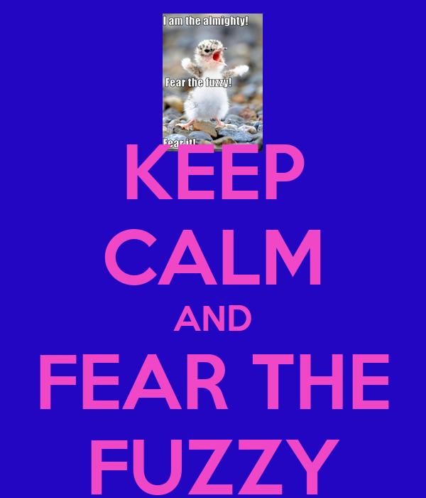 KEEP CALM AND FEAR THE FUZZY