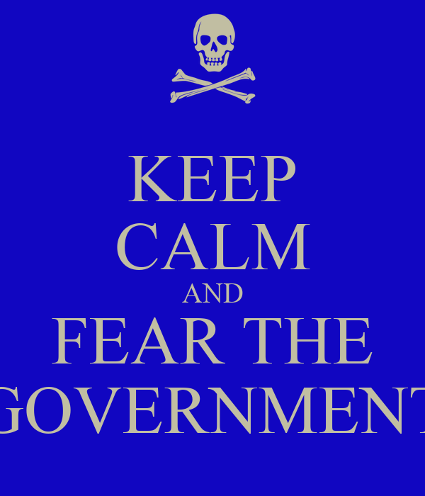 KEEP CALM AND FEAR THE GOVERNMENT