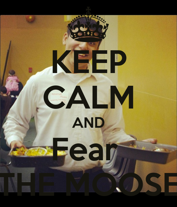 KEEP CALM AND Fear  THE MOOSE