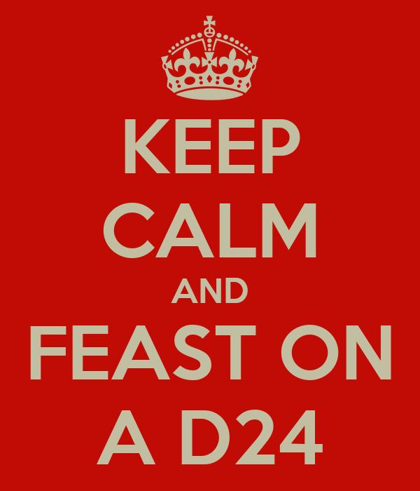 KEEP CALM AND FEAST ON A D24