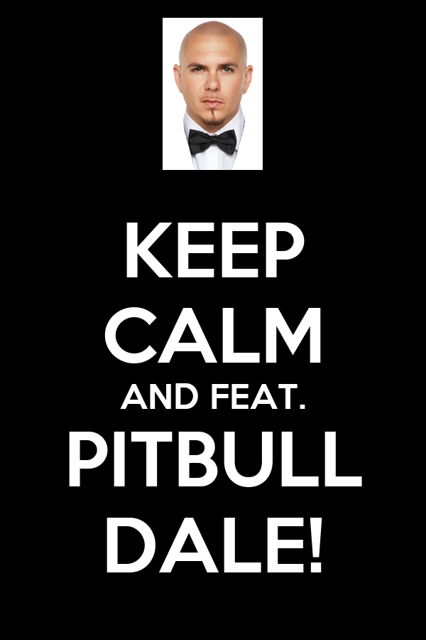 KEEP CALM AND FEAT. PITBULL DALE!