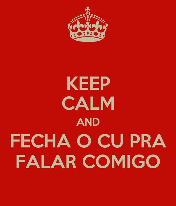 KEEP CALM AND FECHA O CU PRA FALAR COMIGO