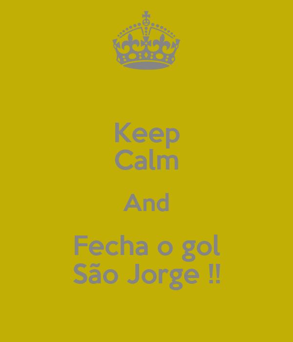Keep Calm And Fecha o gol São Jorge !!
