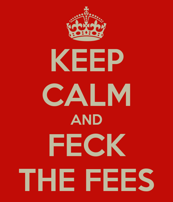 KEEP CALM AND FECK THE FEES