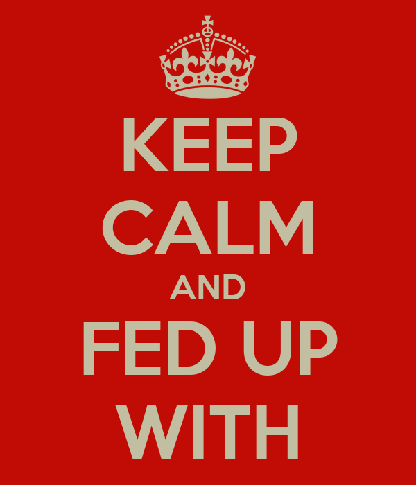 KEEP CALM AND FED UP WITH