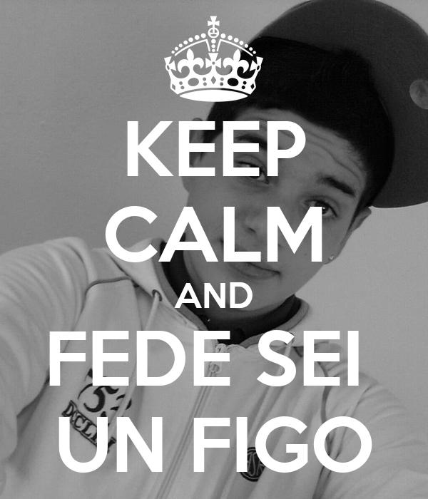 KEEP CALM AND FEDE SEI  UN FIGO