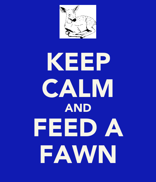 KEEP CALM AND FEED A FAWN