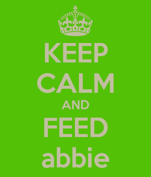 KEEP CALM AND FEED abbie