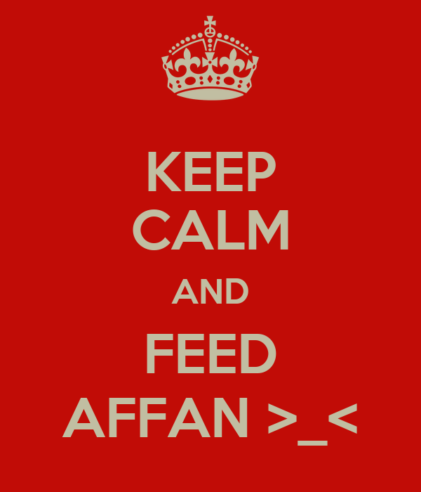 KEEP CALM AND FEED AFFAN >_<