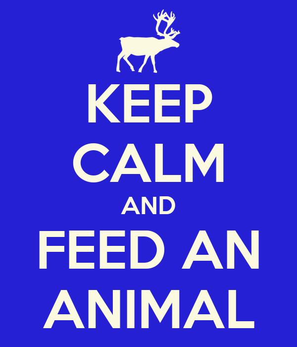 KEEP CALM AND FEED AN ANIMAL