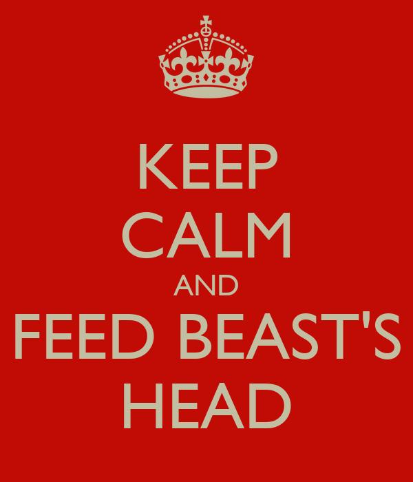 KEEP CALM AND FEED BEAST'S HEAD