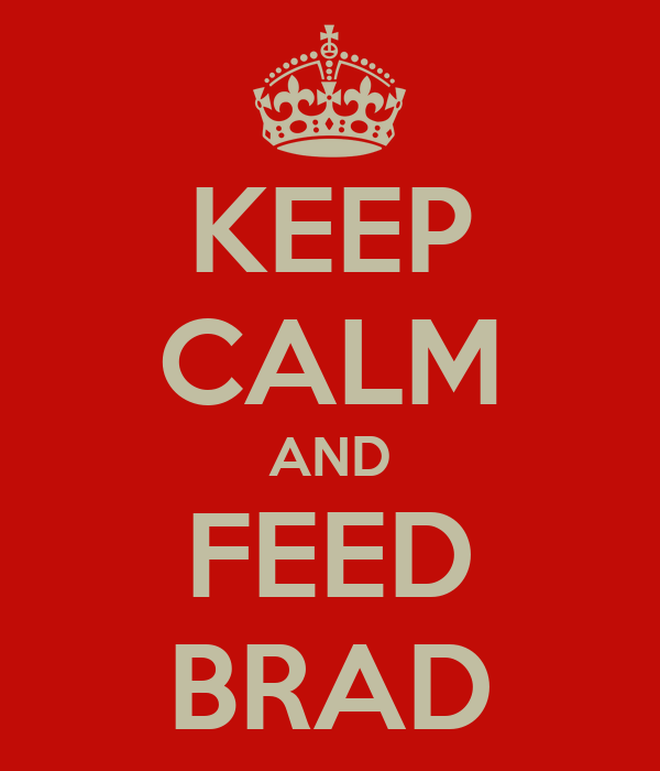 KEEP CALM AND FEED BRAD