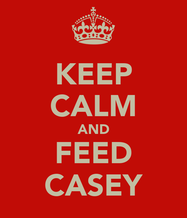KEEP CALM AND FEED CASEY