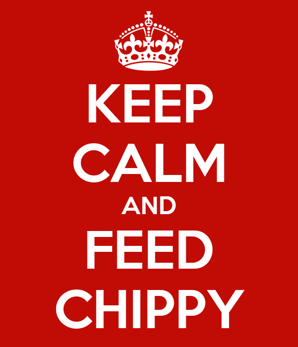 KEEP CALM AND FEED CHIPPY