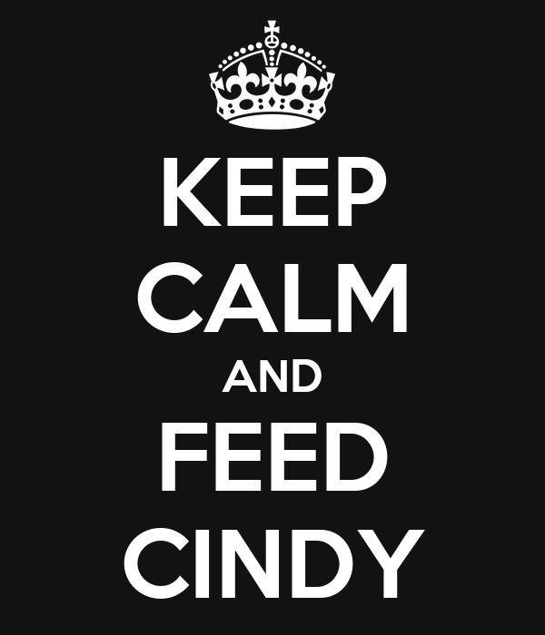 KEEP CALM AND FEED CINDY