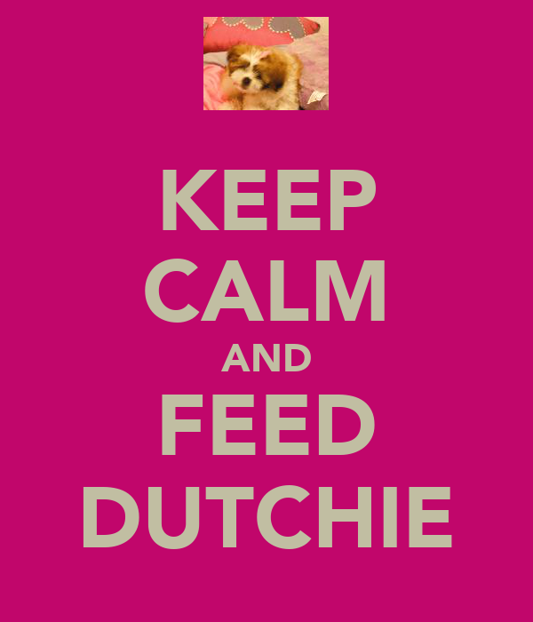 KEEP CALM AND FEED DUTCHIE