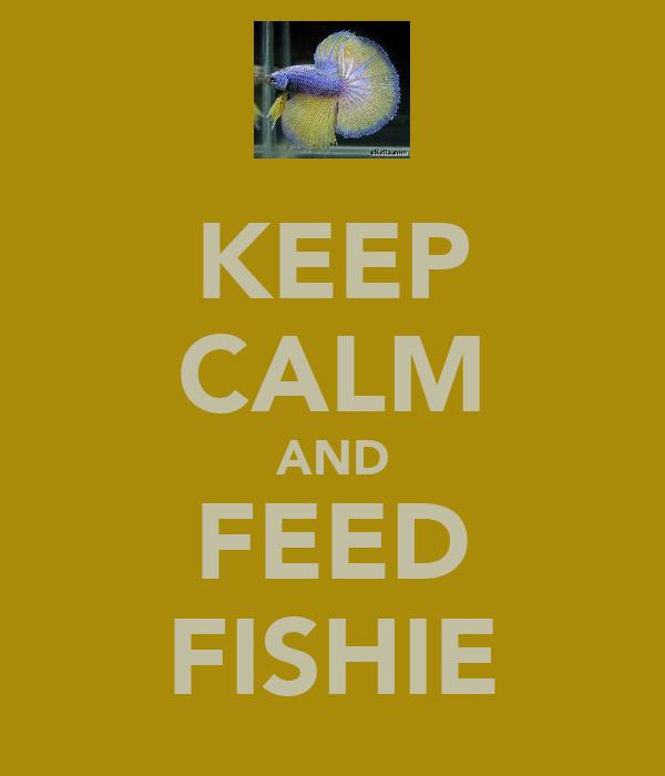 KEEP CALM AND FEED FISHIE