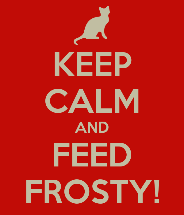 KEEP CALM AND FEED FROSTY!