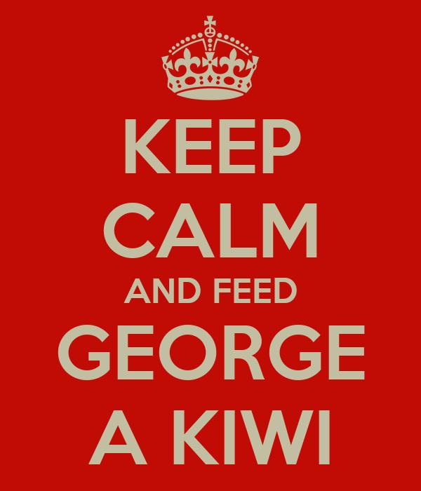 KEEP CALM AND FEED GEORGE A KIWI