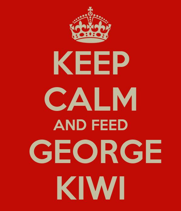 KEEP CALM AND FEED  GEORGE KIWI