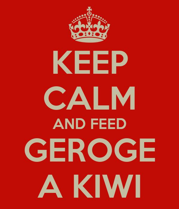 KEEP CALM AND FEED GEROGE A KIWI