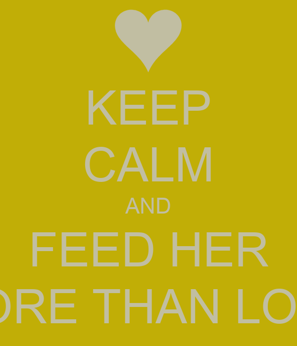 KEEP CALM AND FEED HER MORE THAN LOVE