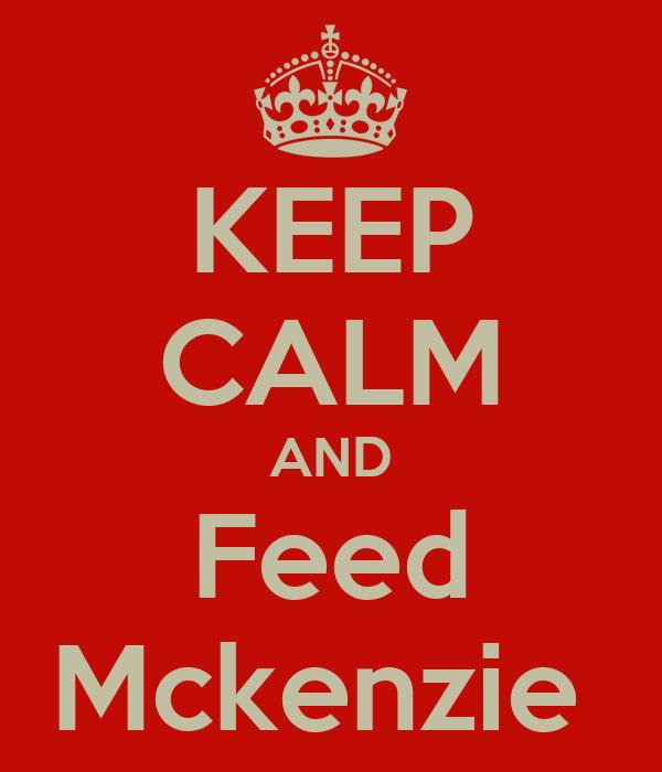 KEEP CALM AND Feed Mckenzie