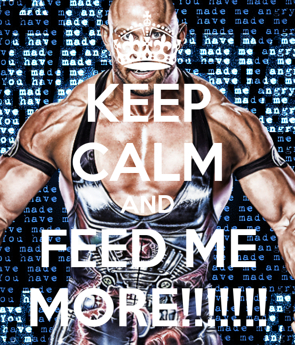 KEEP CALM AND FEED ME MORE!!!!!!!